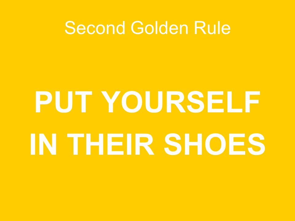 Second Golden Rule PUT YOURSELF IN THEIR SHOES