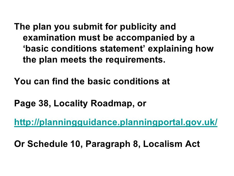 The plan you submit for publicity and examination must be accompanied by a 'basic conditions statement' explaining how the plan meets the requirements.