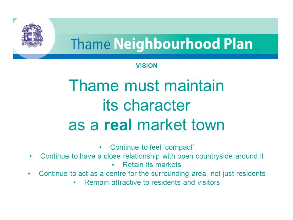 Thame VISION Thame must maintain its character as a real market town Continue to feel 'compact' Continue to have a close relationship with open countryside around it Retain its markets Continue to act as a centre for the surrounding area, not just residents Remain attractive to residents and visitors