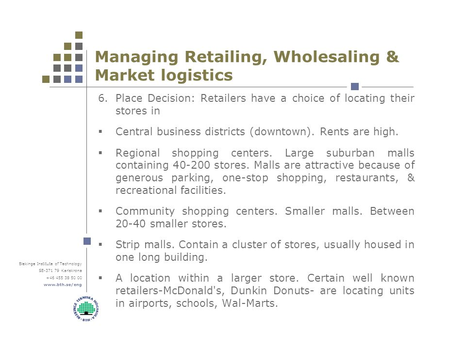 Blekinge Institute of Technology SE Karlskrona Managing Retailing, Wholesaling & Market logistics 6.Place Decision: Retailers have a choice of locating their stores in  Central business districts (downtown).