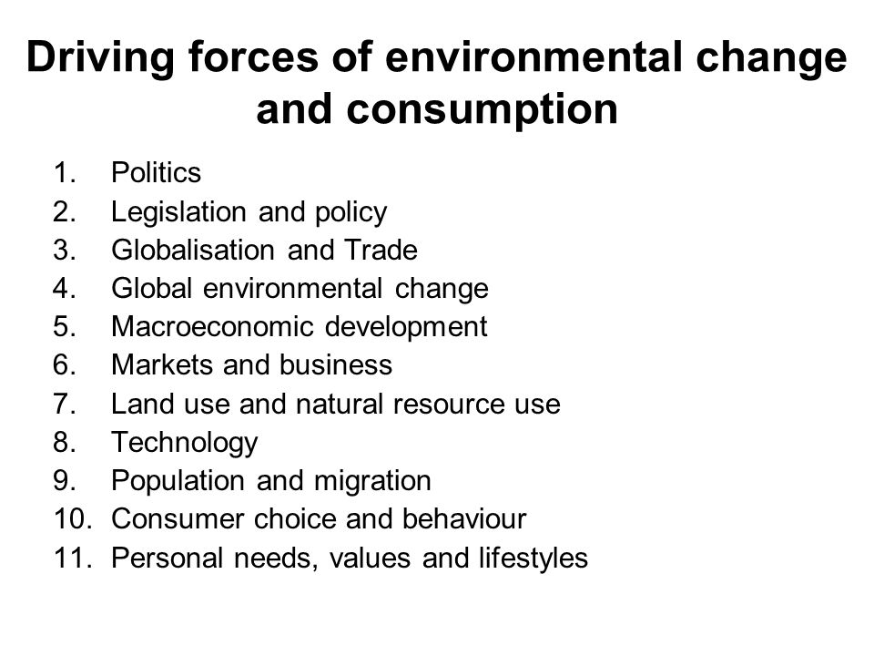 Driving forces of environmental change and consumption 1.Politics 2.Legislation and policy 3.Globalisation and Trade 4.Global environmental change 5.Macroeconomic development 6.Markets and business 7.Land use and natural resource use 8.Technology 9.Population and migration 10.Consumer choice and behaviour 11.Personal needs, values and lifestyles