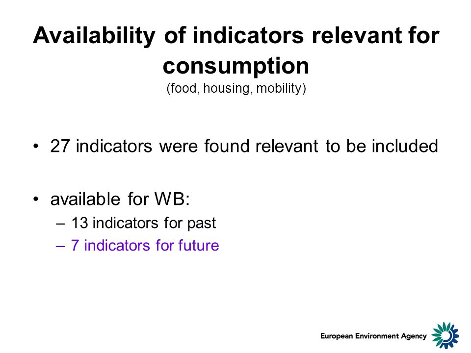 Availability of indicators relevant for consumption (food, housing, mobility) 27 indicators were found relevant to be included available for WB: –13 indicators for past –7 indicators for future