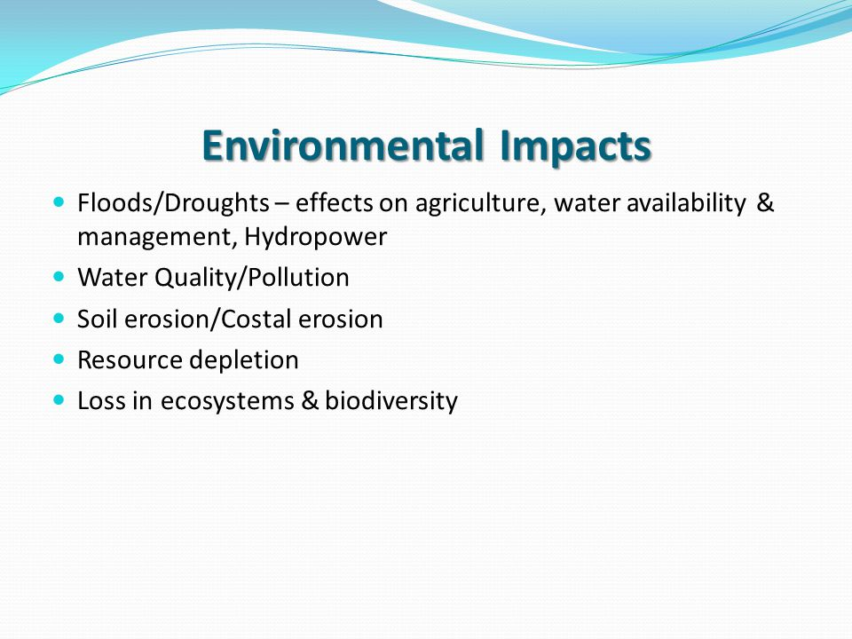 Environmental Impacts Floods/Droughts – effects on agriculture, water availability & management, Hydropower Water Quality/Pollution Soil erosion/Costal erosion Resource depletion Loss in ecosystems & biodiversity