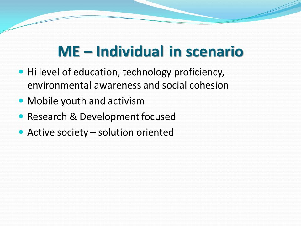ME – Individual in scenario Hi level of education, technology proficiency, environmental awareness and social cohesion Mobile youth and activism Research & Development focused Active society – solution oriented