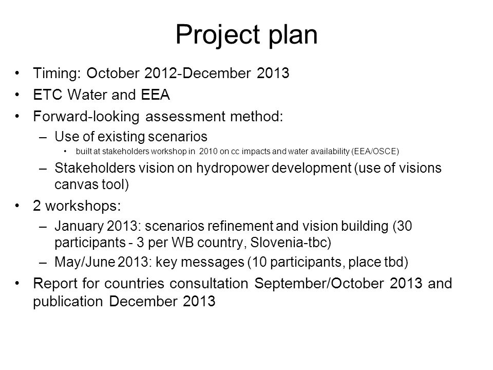 Project plan Timing: October 2012-December 2013 ETC Water and EEA Forward-looking assessment method: –Use of existing scenarios built at stakeholders workshop in 2010 on cc impacts and water availability (EEA/OSCE) –Stakeholders vision on hydropower development (use of visions canvas tool) 2 workshops: –January 2013: scenarios refinement and vision building (30 participants - 3 per WB country, Slovenia-tbc) –May/June 2013: key messages (10 participants, place tbd) Report for countries consultation September/October 2013 and publication December 2013