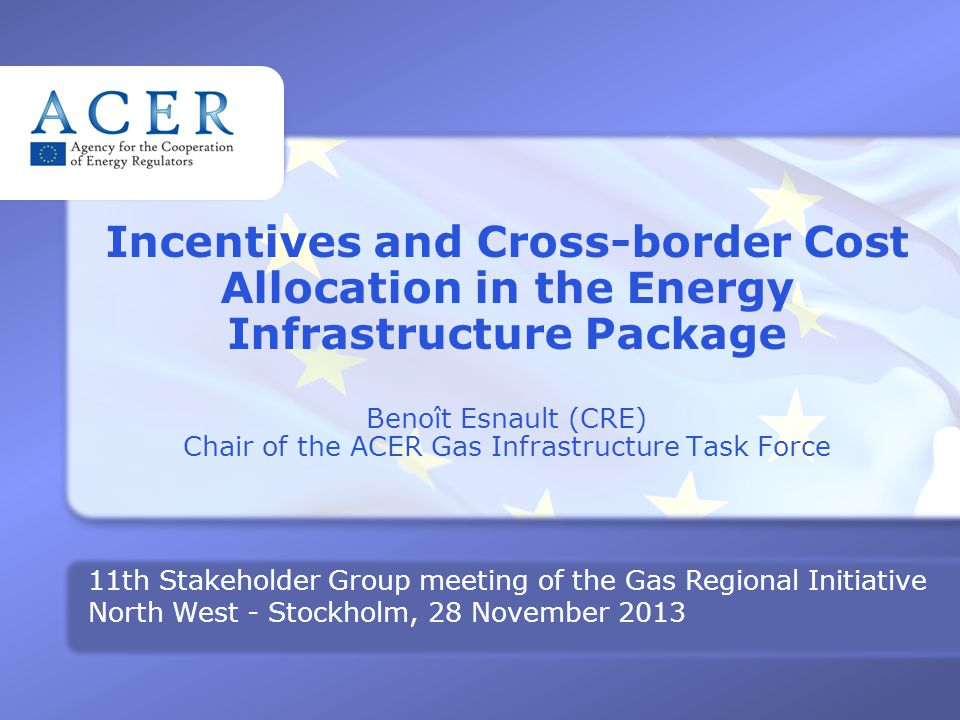 SG MEETING GRI NW– 28 N OVEMBER 2013 Incentives and Cross-border Cost Allocation in the Energy Infrastructure Package Benoît Esnault (CRE) Chair of the ACER Gas Infrastructure Task Force 11th Stakeholder Group meeting of the Gas Regional Initiative North West - Stockholm, 28 November 2013
