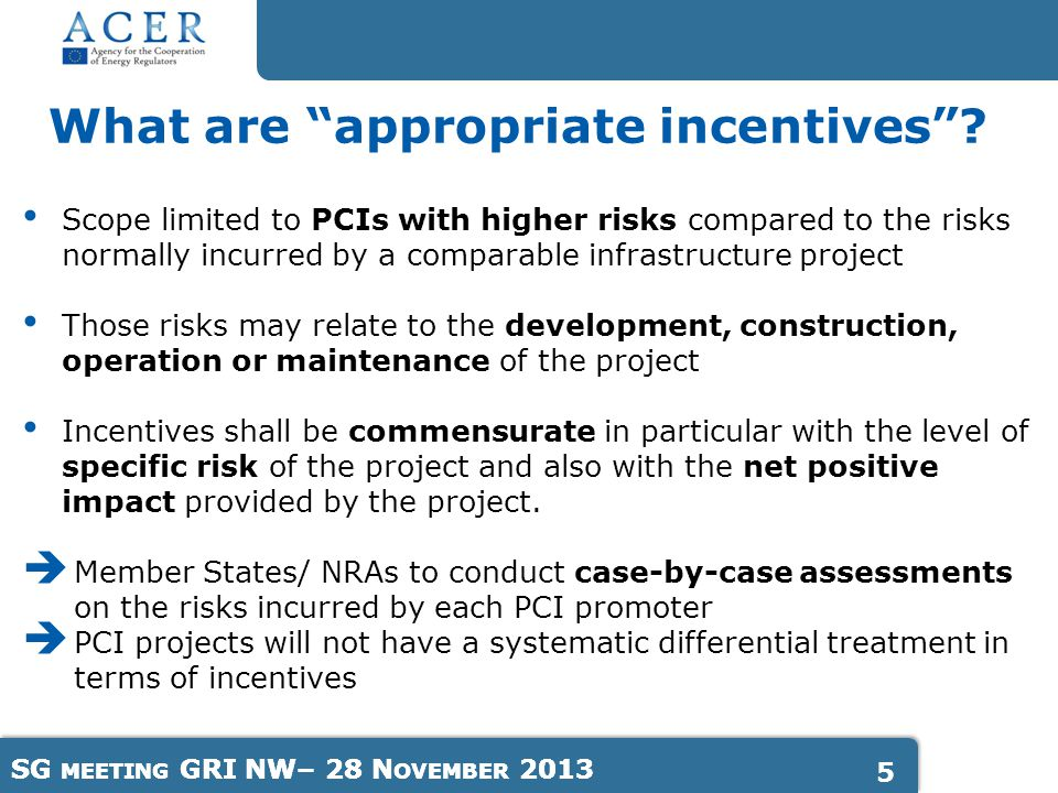 SG MEETING GRI NW– 28 N OVEMBER Scope limited to PCIs with higher risks compared to the risks normally incurred by a comparable infrastructure project Those risks may relate to the development, construction, operation or maintenance of the project Incentives shall be commensurate in particular with the level of specific risk of the project and also with the net positive impact provided by the project.