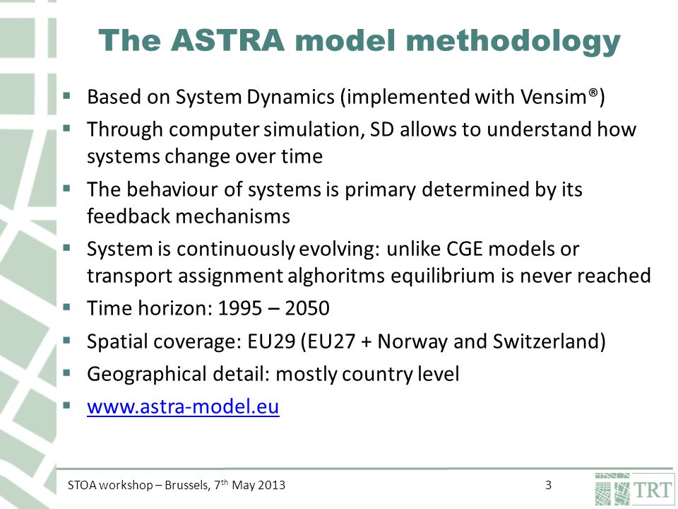 STOA workshop – Brussels, 7 th May The ASTRA model methodology  Based on System Dynamics (implemented with Vensim®)  Through computer simulation, SD allows to understand how systems change over time  The behaviour of systems is primary determined by its feedback mechanisms  System is continuously evolving: unlike CGE models or transport assignment alghoritms equilibrium is never reached  Time horizon: 1995 – 2050  Spatial coverage: EU29 (EU27 + Norway and Switzerland)  Geographical detail: mostly country level 