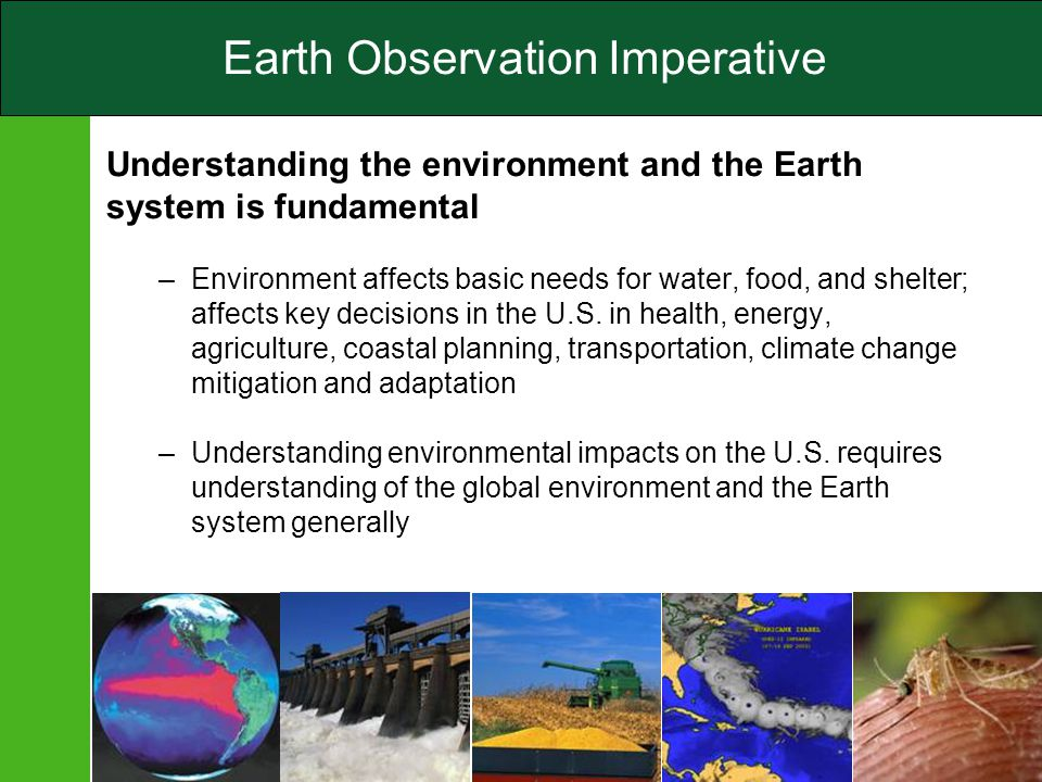 4 Earth Observation Imperative Understanding the environment and the Earth system is fundamental –Environment affects basic needs for water, food, and shelter; affects key decisions in the U.S.