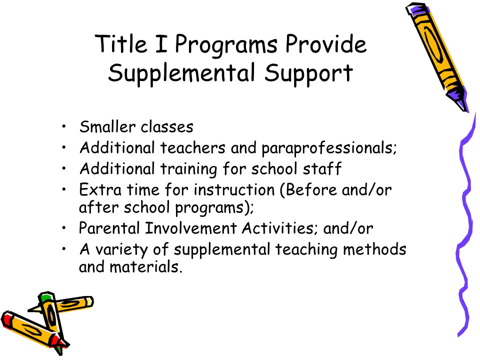 Title I Programs Provide Supplemental Support Smaller classes Additional teachers and paraprofessionals; Additional training for school staff Extra time for instruction (Before and/or after school programs); Parental Involvement Activities; and/or A variety of supplemental teaching methods and materials.