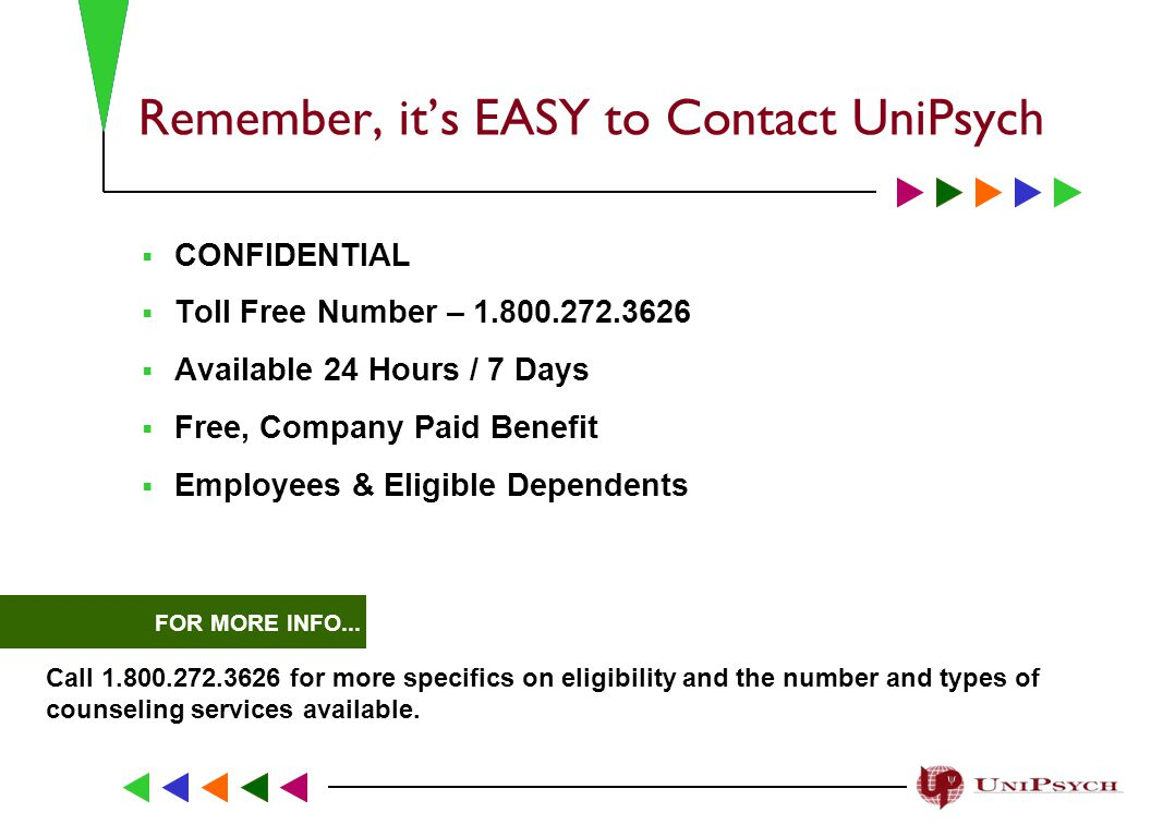 Remember, it's EASY to Contact UniPsych  CONFIDENTIAL  Toll Free Number –  Available 24 Hours / 7 Days  Free, Company Paid Benefit  Employees & Eligible Dependents FOR MORE INFO...
