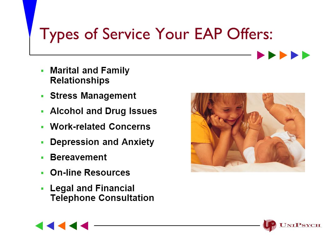 Types of Service Your EAP Offers:  Marital and Family Relationships  Stress Management  Alcohol and Drug Issues  Work-related Concerns  Depression and Anxiety  Bereavement  On-line Resources  Legal and Financial Telephone Consultation