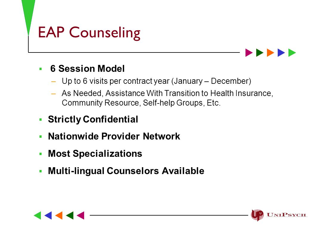 EAP Counseling  6 Session Model –Up to 6 visits per contract year (January – December) –As Needed, Assistance With Transition to Health Insurance, Community Resource, Self-help Groups, Etc.