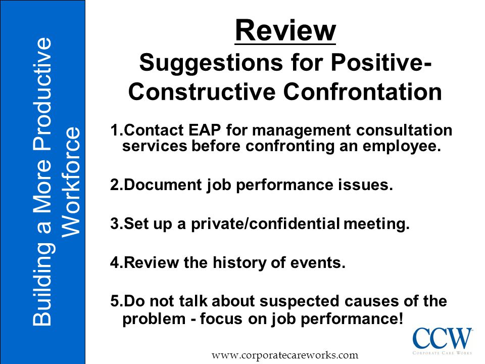 Review Suggestions for Positive- Constructive Confrontation 1.Contact EAP for management consultation services before confronting an employee.