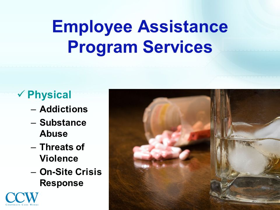 Employee Assistance Program Services Physical –Addictions –Substance Abuse –Threats of Violence –On-Site Crisis Response