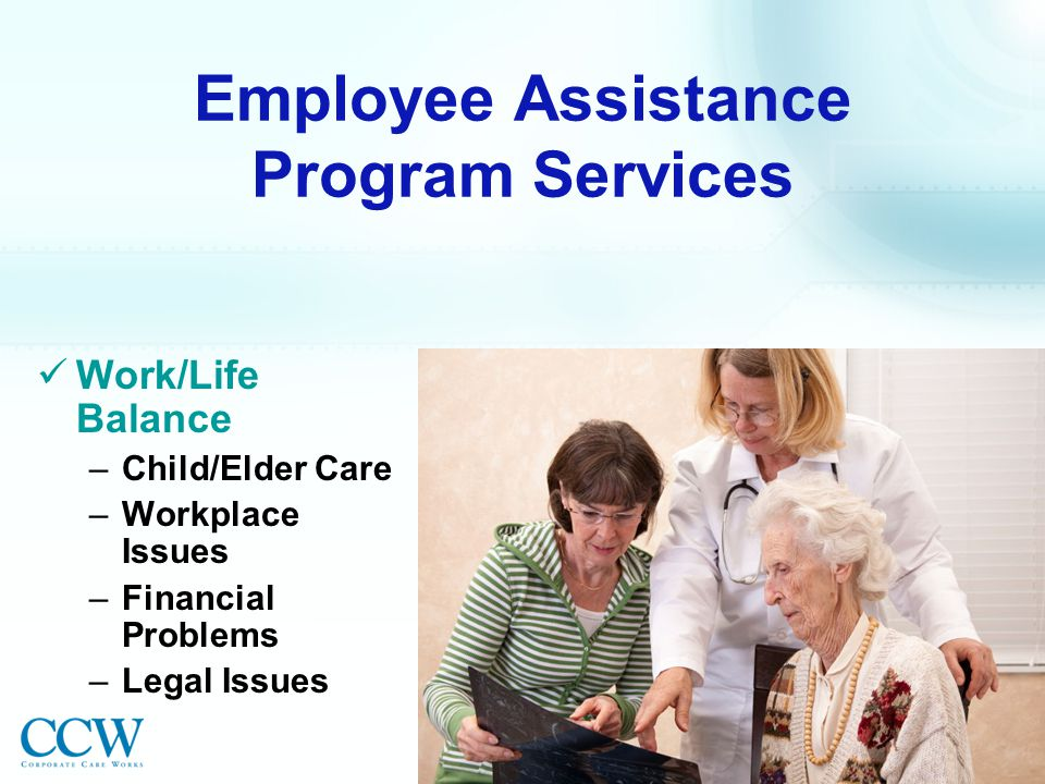 Employee Assistance Program Services Work/Life Balance –Child/Elder Care –Workplace Issues –Financial Problems –Legal Issues