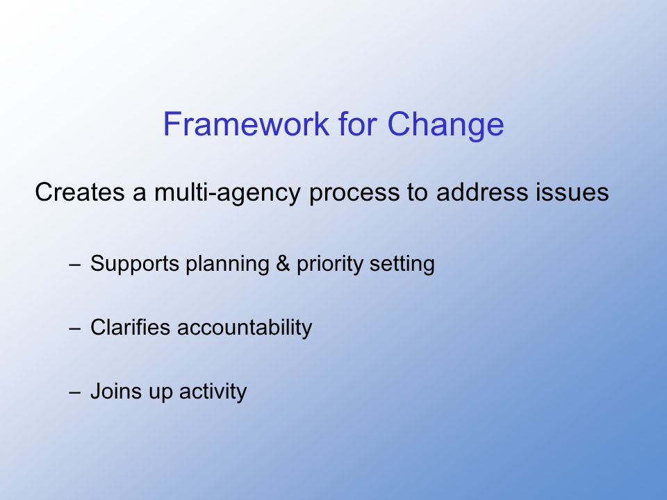 Framework for Change Creates a multi-agency process to address issues –Supports planning & priority setting –Clarifies accountability –Joins up activity
