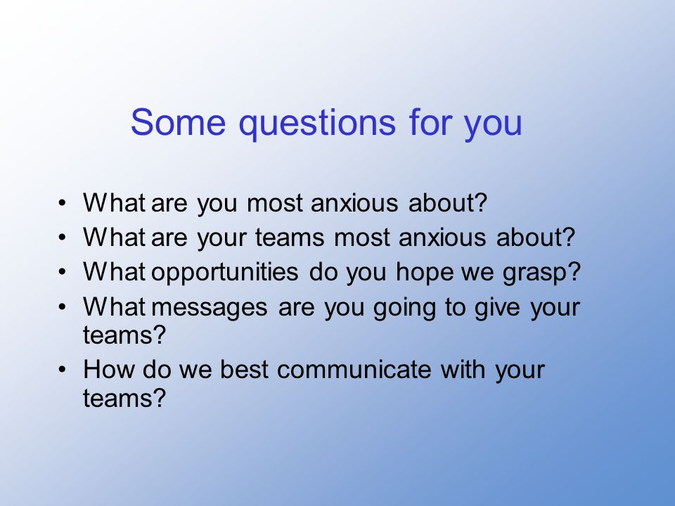 Some questions for you What are you most anxious about.