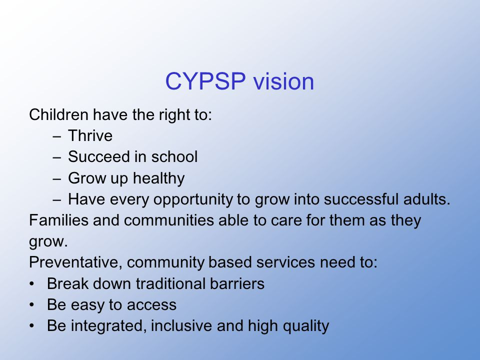 CYPSP vision Children have the right to: –Thrive –Succeed in school –Grow up healthy –Have every opportunity to grow into successful adults.