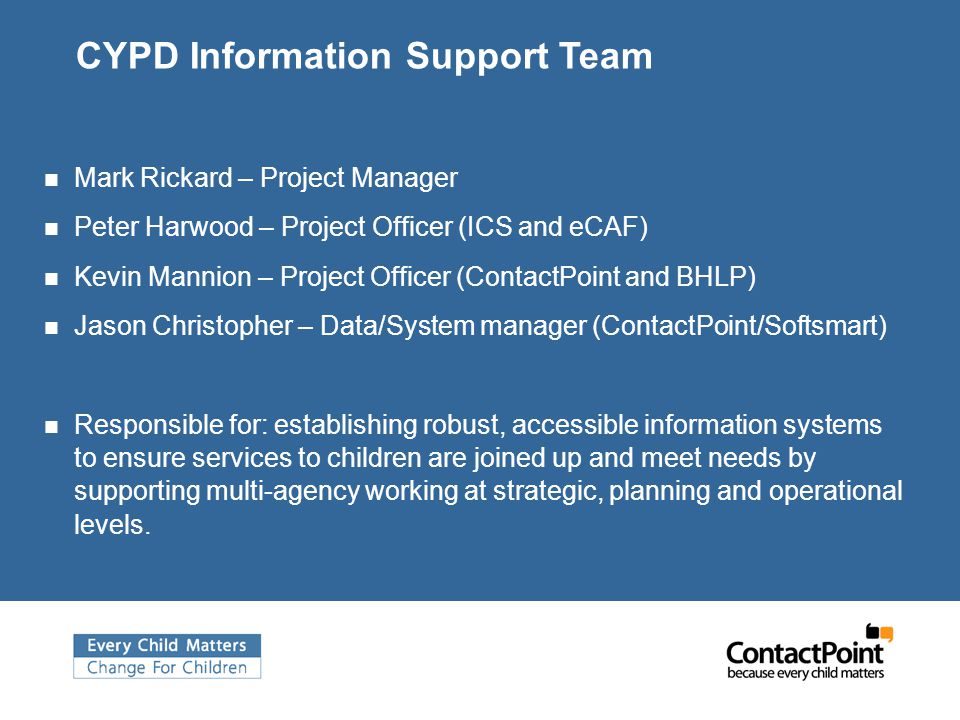 CYPD Information Support Team Mark Rickard – Project Manager Peter Harwood – Project Officer (ICS and eCAF) Kevin Mannion – Project Officer (ContactPoint and BHLP) Jason Christopher – Data/System manager (ContactPoint/Softsmart) Responsible for: establishing robust, accessible information systems to ensure services to children are joined up and meet needs by supporting multi-agency working at strategic, planning and operational levels.