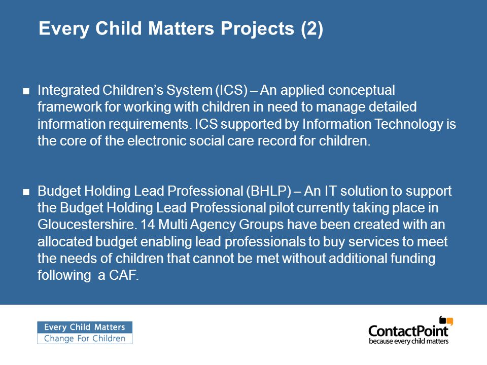 Every Child Matters Projects (2) Integrated Children's System (ICS) – An applied conceptual framework for working with children in need to manage detailed information requirements.