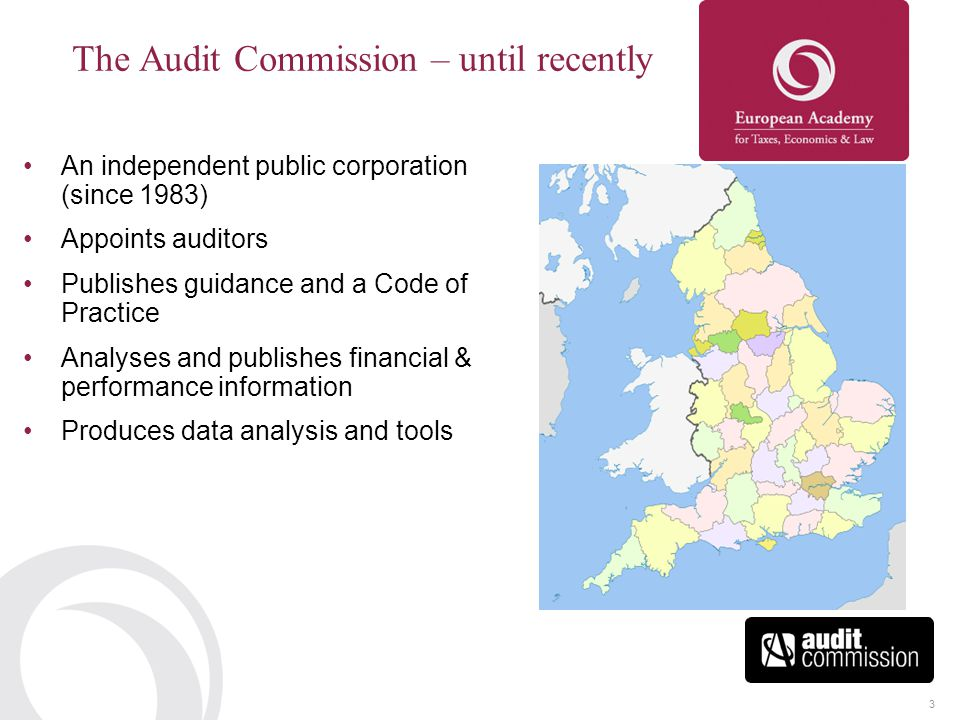3 The Audit Commission – until recently An independent public corporation (since 1983) Appoints auditors Publishes guidance and a Code of Practice Analyses and publishes financial & performance information Produces data analysis and tools