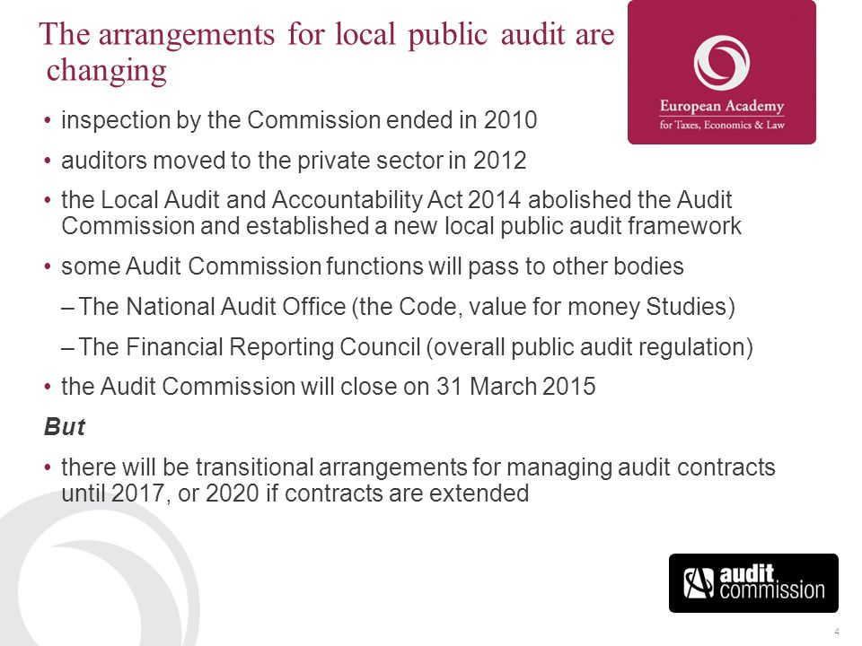 4 The arrangements for local public audit are changing inspection by the Commission ended in 2010 auditors moved to the private sector in 2012 the Local Audit and Accountability Act 2014 abolished the Audit Commission and established a new local public audit framework some Audit Commission functions will pass to other bodies –The National Audit Office (the Code, value for money Studies) –The Financial Reporting Council (overall public audit regulation) the Audit Commission will close on 31 March 2015 But there will be transitional arrangements for managing audit contracts until 2017, or 2020 if contracts are extended