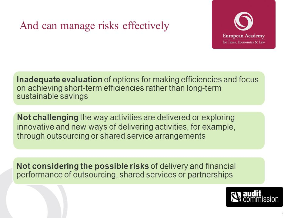 7 Inadequate evaluation of options for making efficiencies and focus on achieving short-term efficiencies rather than long-term sustainable savings Not challenging the way activities are delivered or exploring innovative and new ways of delivering activities, for example, through outsourcing or shared service arrangements Not considering the possible risks of delivery and financial performance of outsourcing, shared services or partnerships And can manage risks effectively