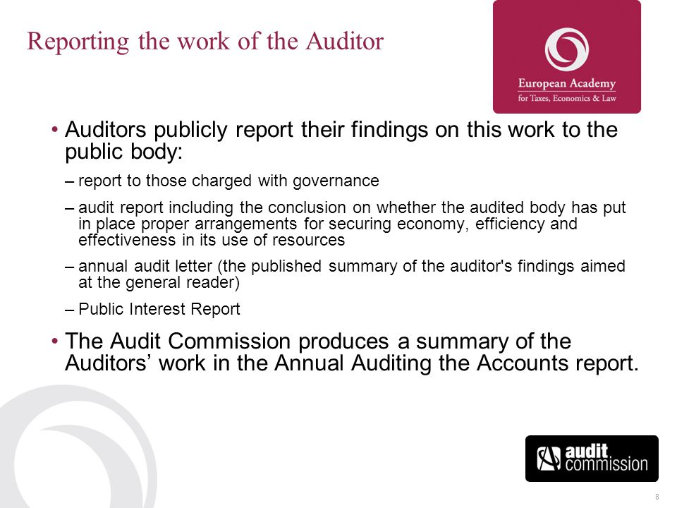 8 Reporting the work of the Auditor Auditors publicly report their findings on this work to the public body: –report to those charged with governance –audit report including the conclusion on whether the audited body has put in place proper arrangements for securing economy, efficiency and effectiveness in its use of resources –annual audit letter (the published summary of the auditor s findings aimed at the general reader) –Public Interest Report The Audit Commission produces a summary of the Auditors' work in the Annual Auditing the Accounts report.