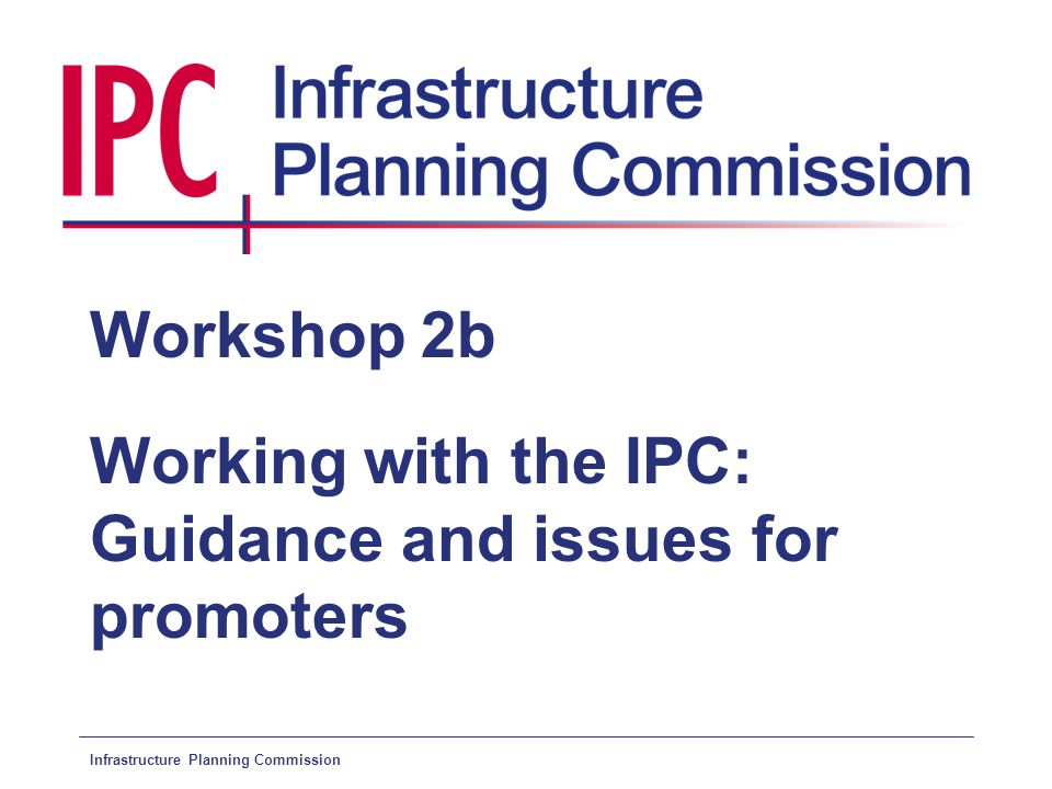Infrastructure Planning Commission Workshop 2b Working with the IPC: Guidance and issues for promoters