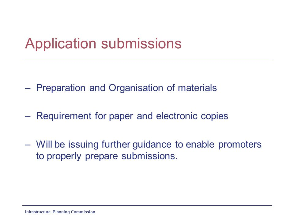 Infrastructure Planning Commission Application submissions –Preparation and Organisation of materials –Requirement for paper and electronic copies –Will be issuing further guidance to enable promoters to properly prepare submissions.