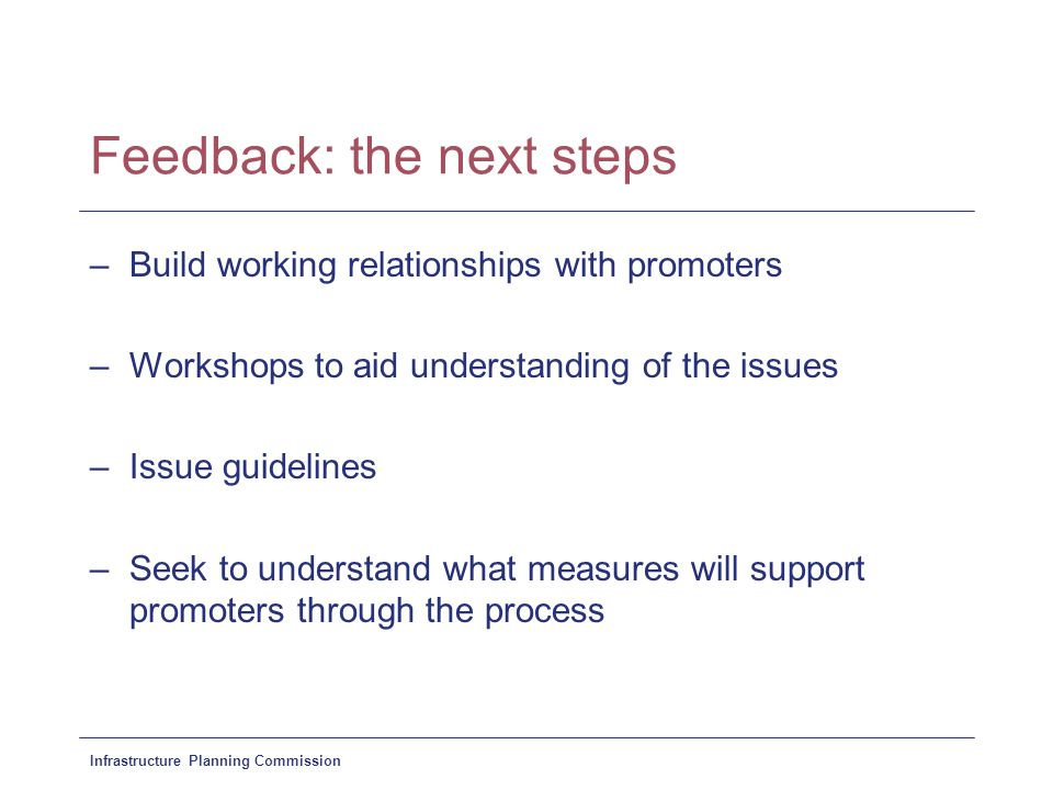 Infrastructure Planning Commission Feedback: the next steps –Build working relationships with promoters –Workshops to aid understanding of the issues –Issue guidelines –Seek to understand what measures will support promoters through the process