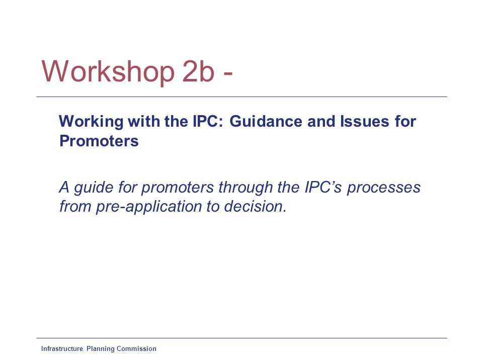 Infrastructure Planning Commission Workshop 2b - Working with the IPC: Guidance and Issues for Promoters A guide for promoters through the IPC's processes from pre-application to decision.