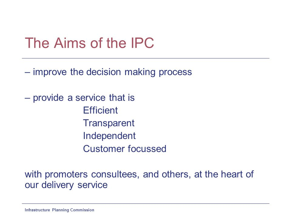 Infrastructure Planning Commission The Aims of the IPC – improve the decision making process – provide a service that is Efficient Transparent Independent Customer focussed with promoters consultees, and others, at the heart of our delivery service