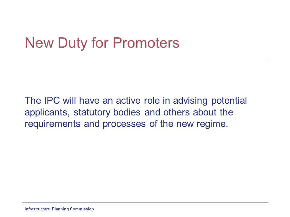 Infrastructure Planning Commission New Duty for Promoters The IPC will have an active role in advising potential applicants, statutory bodies and others about the requirements and processes of the new regime.
