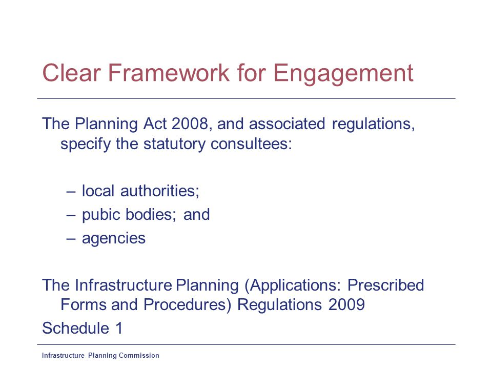 Infrastructure Planning Commission Clear Framework for Engagement The Planning Act 2008, and associated regulations, specify the statutory consultees: –local authorities; –pubic bodies; and –agencies The Infrastructure Planning (Applications: Prescribed Forms and Procedures) Regulations 2009 Schedule 1
