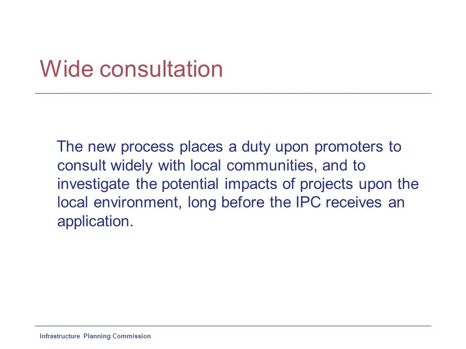 Infrastructure Planning Commission Wide consultation The new process places a duty upon promoters to consult widely with local communities, and to investigate the potential impacts of projects upon the local environment, long before the IPC receives an application.