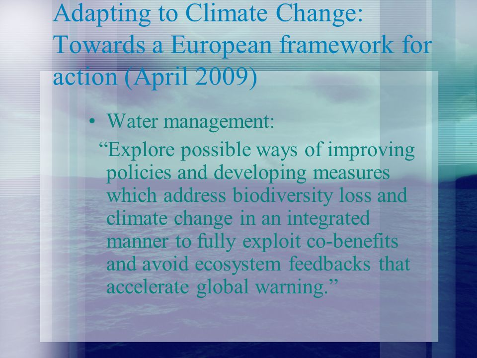 Adapting to Climate Change: Towards a European framework for action (April 2009) Water management: Explore possible ways of improving policies and developing measures which address biodiversity loss and climate change in an integrated manner to fully exploit co-benefits and avoid ecosystem feedbacks that accelerate global warning.