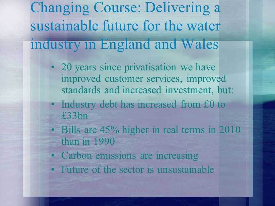 Changing Course: Delivering a sustainable future for the water industry in England and Wales 20 years since privatisation we have improved customer services, improved standards and increased investment, but: Industry debt has increased from £0 to £33bn Bills are 45% higher in real terms in 2010 than in 1990 Carbon emissions are increasing Future of the sector is unsustainable