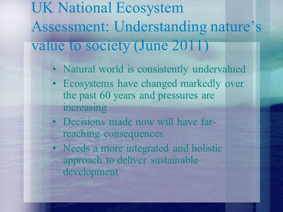 UK National Ecosystem Assessment: Understanding nature's value to society (June 2011) Natural world is consistently undervalued Ecosystems have changed markedly over the past 60 years and pressures are increasing Decisions made now will have far- reaching consequences Needs a more integrated and holistic approach to deliver sustainable development