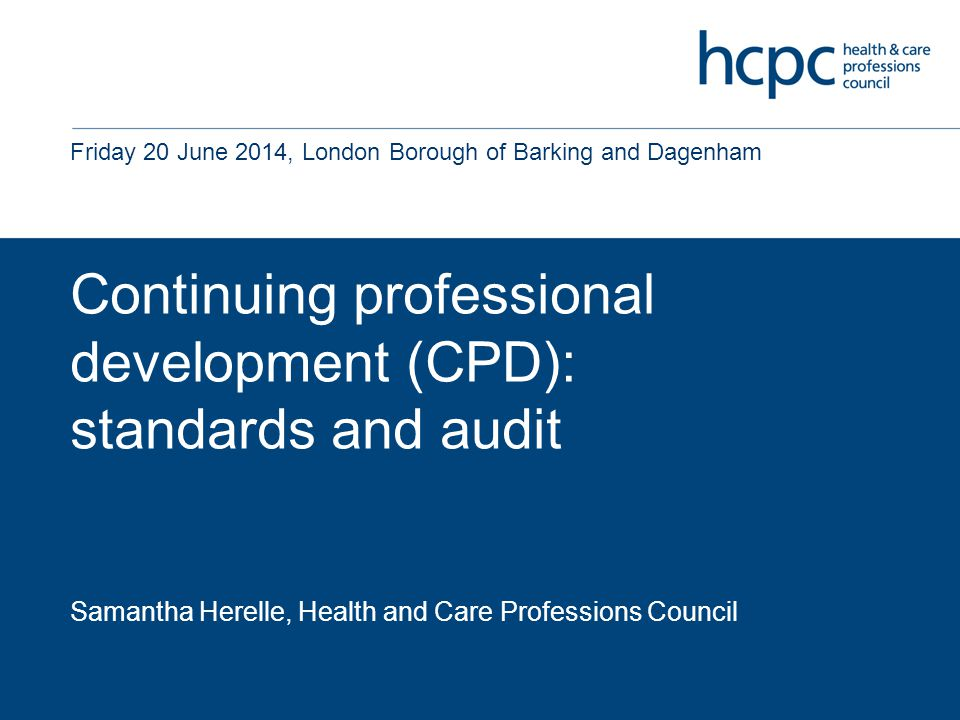 Continuing professional development (CPD): standards and audit Samantha Herelle, Health and Care Professions Council Friday 20 June 2014, London Borough of Barking and Dagenham