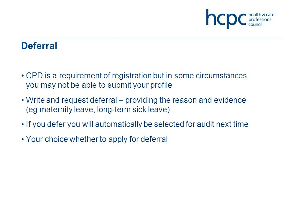 Deferral CPD is a requirement of registration but in some circumstances you may not be able to submit your profile Write and request deferral – providing the reason and evidence (eg maternity leave, long-term sick leave) If you defer you will automatically be selected for audit next time Your choice whether to apply for deferral
