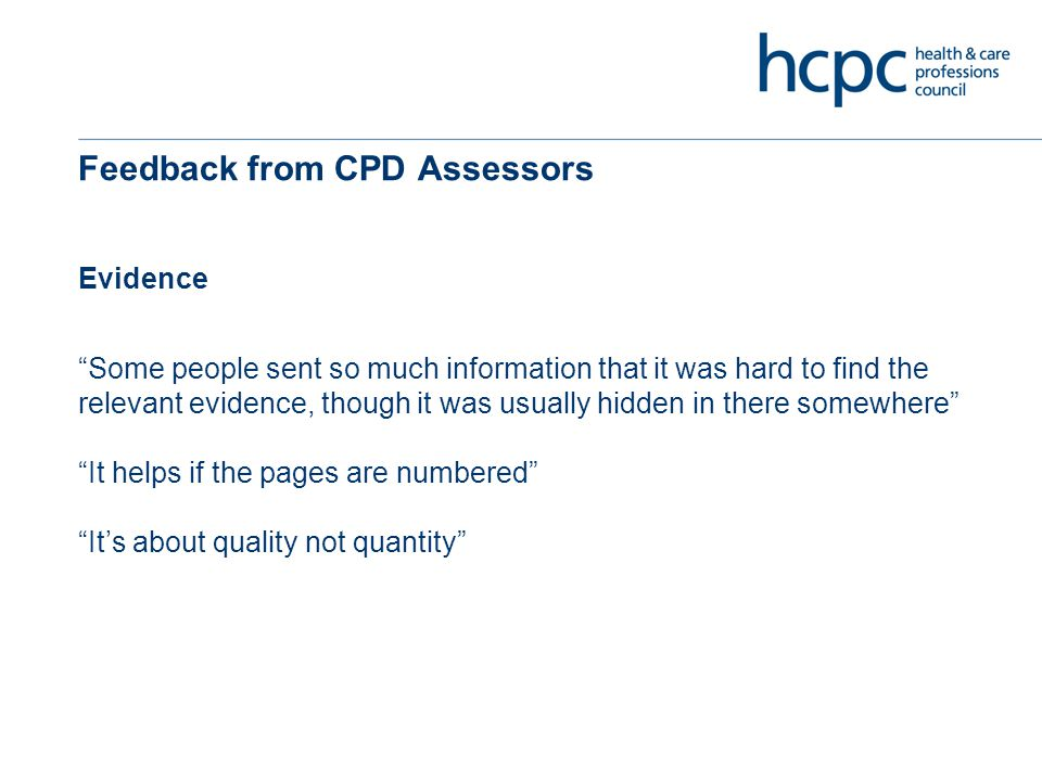 Feedback from CPD Assessors Evidence Some people sent so much information that it was hard to find the relevant evidence, though it was usually hidden in there somewhere It helps if the pages are numbered It's about quality not quantity