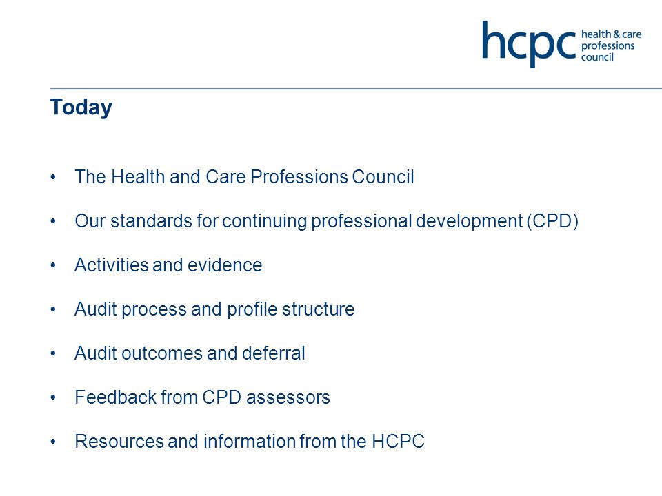 Today The Health and Care Professions Council Our standards for continuing professional development (CPD) Activities and evidence Audit process and profile structure Audit outcomes and deferral Feedback from CPD assessors Resources and information from the HCPC