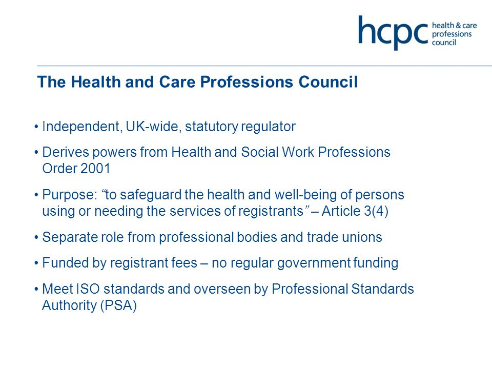 The Health and Care Professions Council Independent, UK-wide, statutory regulator Derives powers from Health and Social Work Professions Order 2001 Purpose: to safeguard the health and well-being of persons using or needing the services of registrants – Article 3(4) Separate role from professional bodies and trade unions Funded by registrant fees – no regular government funding Meet ISO standards and overseen by Professional Standards Authority (PSA)