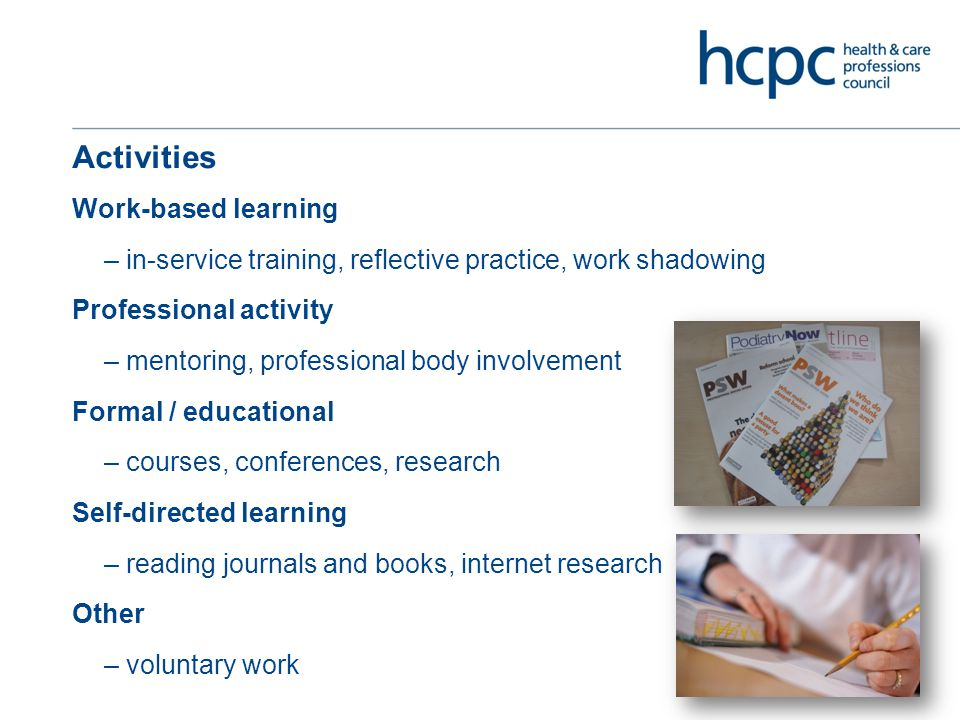 Activities Work-based learning – in-service training, reflective practice, work shadowing Professional activity – mentoring, professional body involvement Formal / educational – courses, conferences, research Self-directed learning – reading journals and books, internet research Other – voluntary work
