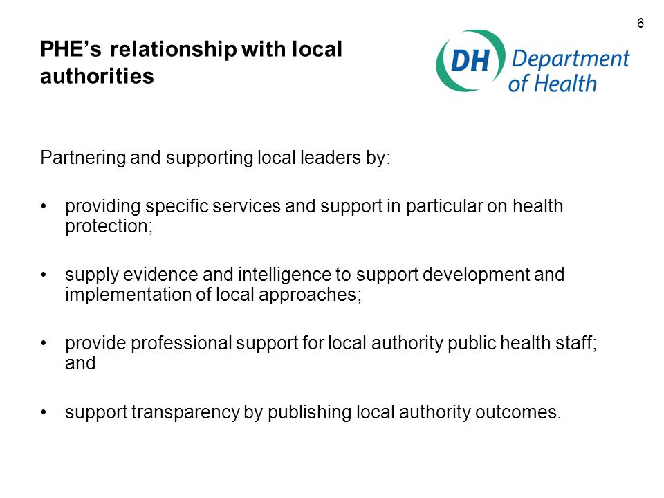6 PHE's relationship with local authorities Partnering and supporting local leaders by: providing specific services and support in particular on health protection; supply evidence and intelligence to support development and implementation of local approaches; provide professional support for local authority public health staff; and support transparency by publishing local authority outcomes.