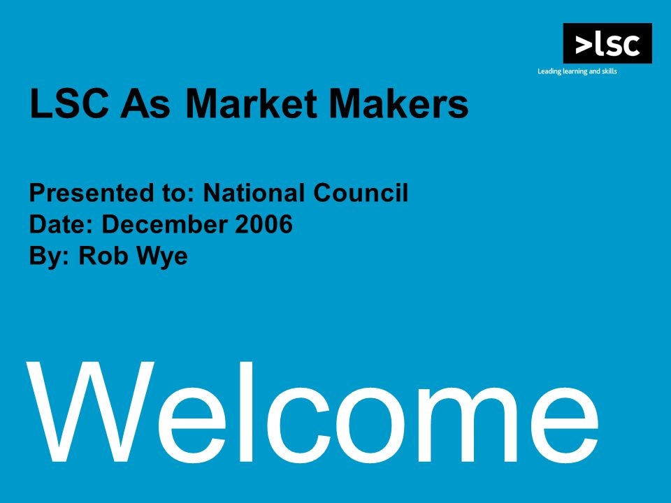 Welcome LSC As Market Makers Presented to: National Council Date: December 2006 By: Rob Wye