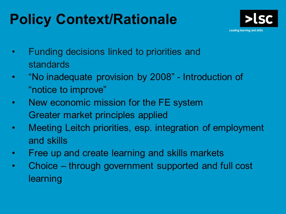 Policy Context/Rationale Funding decisions linked to priorities and standards No inadequate provision by Introduction of notice to improve New economic mission for the FE system Greater market principles applied Meeting Leitch priorities, esp.