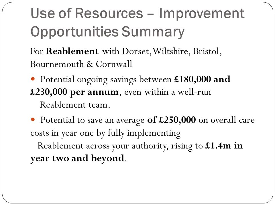 Use of Resources – Improvement Opportunities Summary For Reablement with Dorset, Wiltshire, Bristol, Bournemouth & Cornwall Potential ongoing savings between £180,000 and £230,000 per annum, even within a well-run Reablement team.